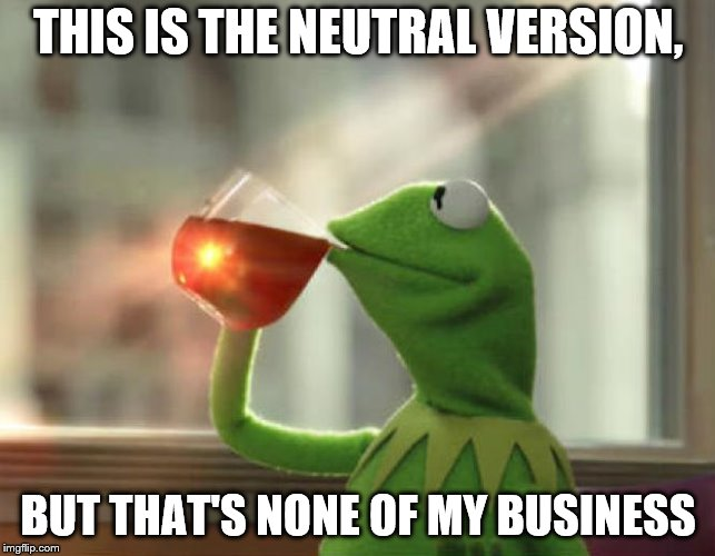 What difference does it make? | THIS IS THE NEUTRAL VERSION, BUT THAT'S NONE OF MY BUSINESS | image tagged in memes,but thats none of my business neutral,but thats none of my business | made w/ Imgflip meme maker