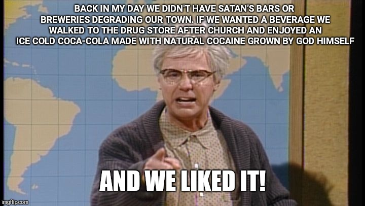 Dana Carvey grumpy old man | BACK IN MY DAY WE DIDN'T HAVE SATAN'S BARS OR BREWERIES DEGRADING OUR TOWN. IF WE WANTED A BEVERAGE WE WALKED TO THE DRUG STORE AFTER CHURCH | image tagged in dana carvey grumpy old man,prohibition | made w/ Imgflip meme maker