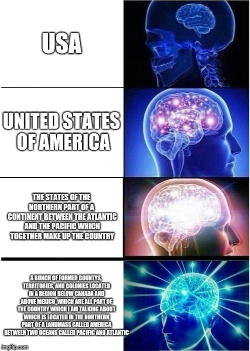 Expanding Brain Meme | USA UNITED STATES OF AMERICA THE STATES OF THE NORTHERN PART OF A  CONTINENT BETWEEN THE ATLANTIC AND THE PACIFIC WHICH TOGETHER MAKE UP THE | image tagged in memes,expanding brain | made w/ Imgflip meme maker