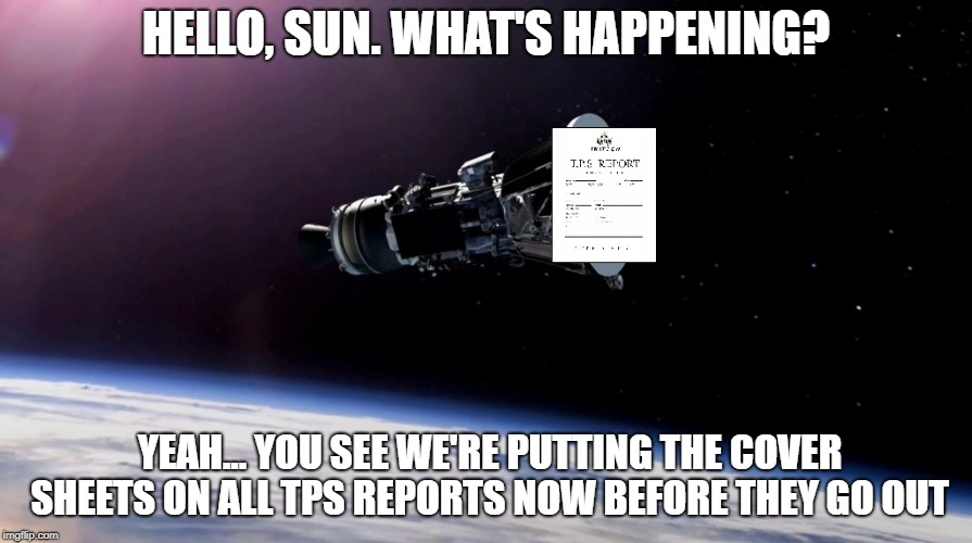 From Office Space to Space | HELLO, SUN. WHAT'S HAPPENING? YEAH... YOU SEE WE'RE PUTTING THE COVER SHEETS ON ALL TPS REPORTS NOW BEFORE THEY GO OUT | image tagged in space,office space,lumbergh | made w/ Imgflip meme maker