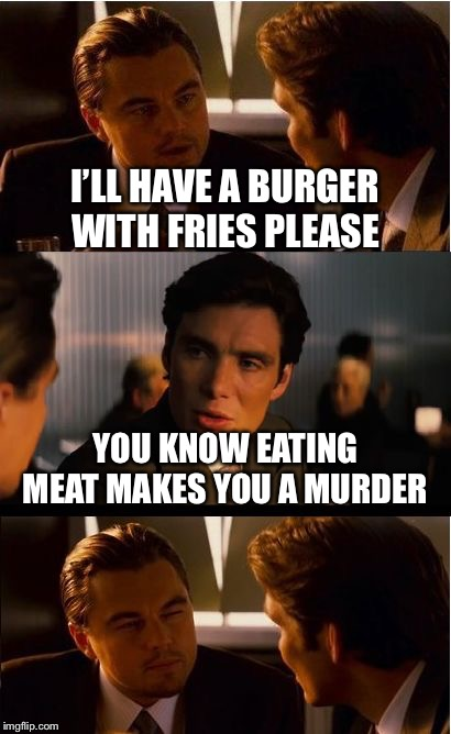Vegetarians like  | I'LL HAVE A BURGER WITH FRIES PLEASE YOU KNOW EATING MEAT MAKES YOU A MURDER | image tagged in memes,inception | made w/ Imgflip meme maker