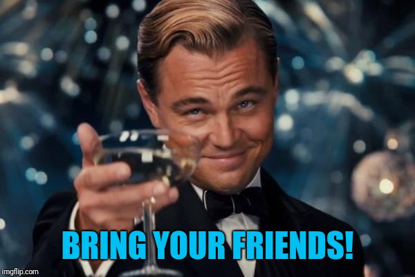 BRING YOUR FRIENDS! | image tagged in memes,leonardo dicaprio cheers | made w/ Imgflip meme maker