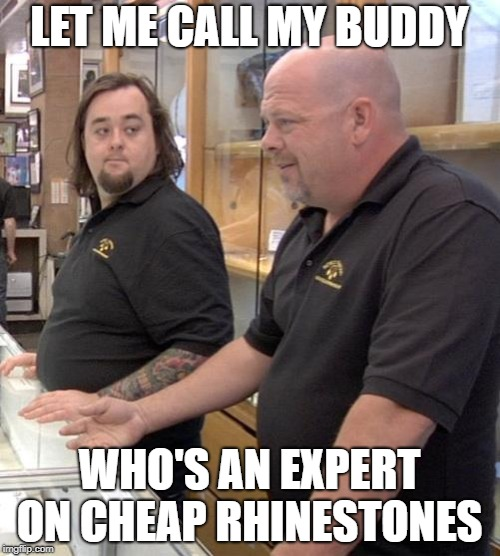pawn stars rebuttal | LET ME CALL MY BUDDY WHO'S AN EXPERT ON CHEAP RHINESTONES | image tagged in pawn stars rebuttal | made w/ Imgflip meme maker