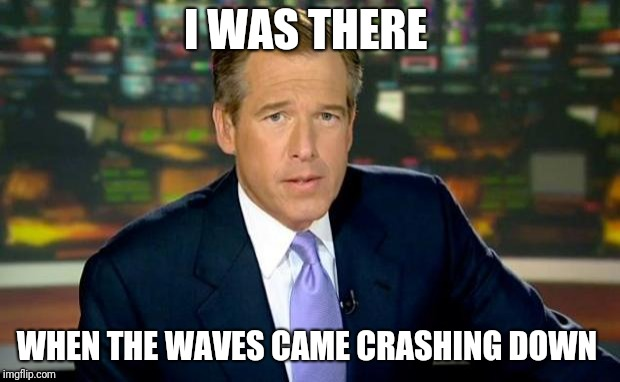 A little late...  | I WAS THERE WHEN THE WAVES CAME CRASHING DOWN | image tagged in memes,brian williams was there,hurricane florence | made w/ Imgflip meme maker