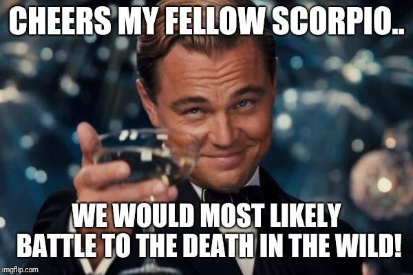 Leonardo Dicaprio Cheers Meme | CHEERS MY FELLOW SCORPIO.. WE WOULD MOST LIKELY BATTLE TO THE DEATH IN THE WILD! | image tagged in memes,leonardo dicaprio cheers | made w/ Imgflip meme maker
