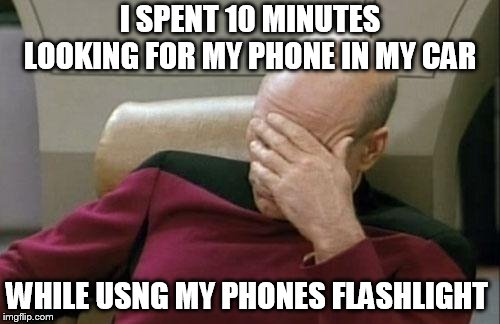 Captain Picard Facepalm | I SPENT 10 MINUTES LOOKING FOR MY PHONE IN MY CAR WHILE USNG MY PHONES FLASHLIGHT | image tagged in memes,captain picard facepalm | made w/ Imgflip meme maker