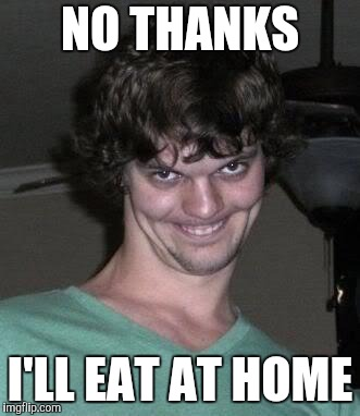 Creepy guy  | NO THANKS I'LL EAT AT HOME | image tagged in creepy guy | made w/ Imgflip meme maker