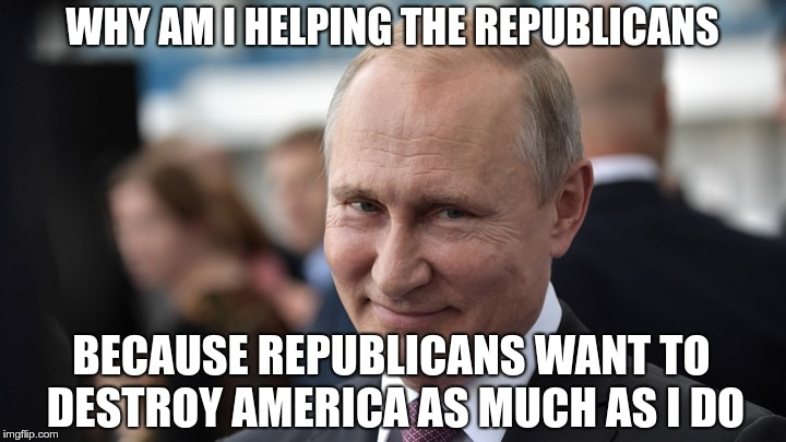 Putin's Team | WHY AM I HELPING THE REPUBLICANS BECAUSE REPUBLICANS WANT TO DESTROY AMERICA AS MUCH AS I DO | image tagged in trump,putin,gop,republican,traitors,treason | made w/ Imgflip meme maker