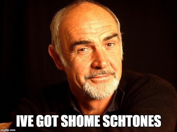 Sean Connery Of Coursh | IVE GOT SHOME SCHTONES | image tagged in sean connery of coursh | made w/ Imgflip meme maker