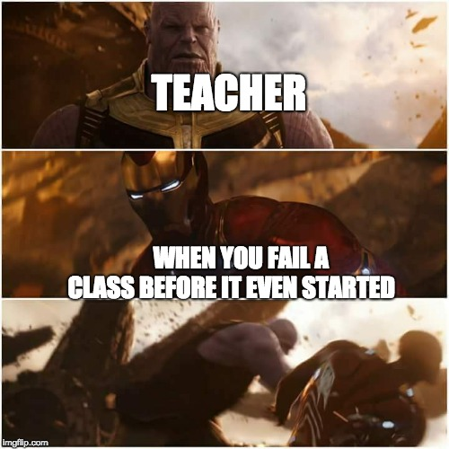 the truth | WHEN YOU FAIL A CLASS BEFORE IT EVEN STARTED TEACHER | image tagged in avengers infinity war | made w/ Imgflip meme maker
