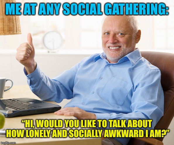 "I'm an introvert |  ME AT ANY SOCIAL GATHERING:; ""HI, WOULD YOU LIKE TO TALK ABOUT HOW LONELY AND SOCIALLY AWKWARD I AM?"" 