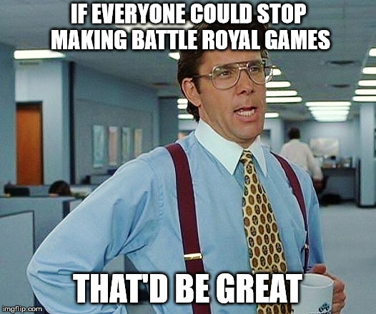 How about video games next time? | IF EVERYONE COULD STOP MAKING BATTLE ROYAL GAMES THAT'D BE GREAT | image tagged in that'd be great | made w/ Imgflip meme maker