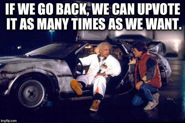 Back to the future | IF WE GO BACK, WE CAN UPVOTE IT AS MANY TIMES AS WE WANT. | image tagged in back to the future | made w/ Imgflip meme maker