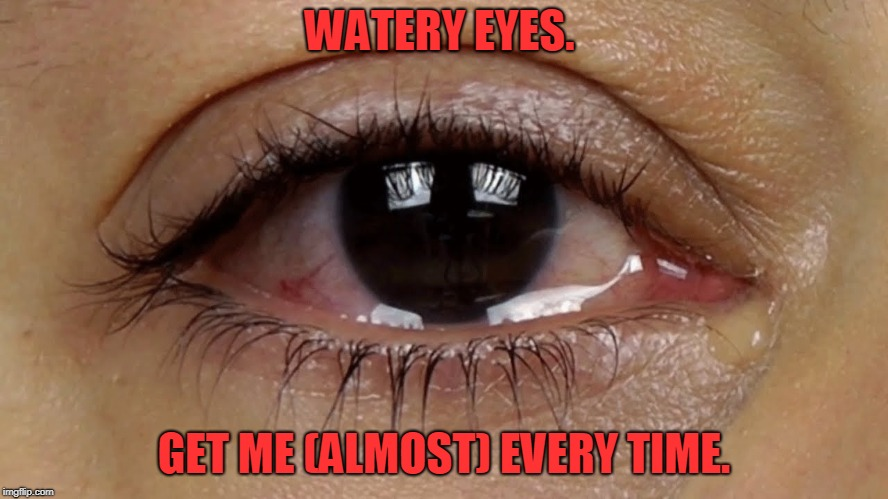 Watery Eyes | WATERY EYES. GET ME (ALMOST) EVERY TIME. | image tagged in watery eyes | made w/ Imgflip meme maker