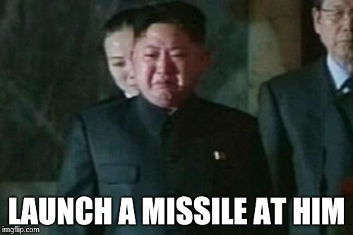 Kim Jong Un Sad Meme | LAUNCH A MISSILE AT HIM | image tagged in memes,kim jong un sad | made w/ Imgflip meme maker