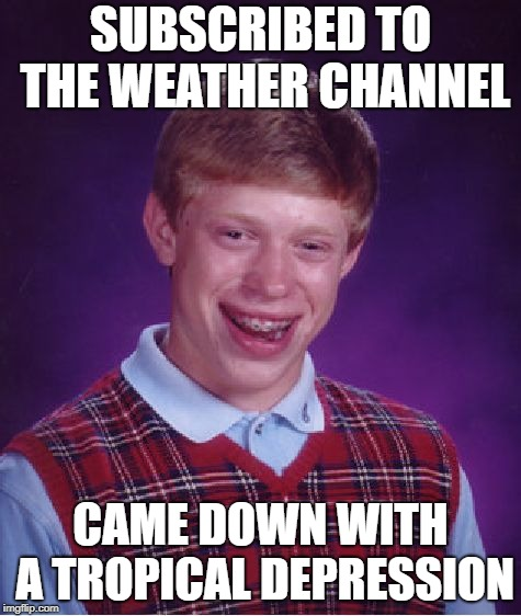 Tropical Depression Brian | SUBSCRIBED TO THE WEATHER CHANNEL CAME DOWN WITH A TROPICAL DEPRESSION | image tagged in memes,bad luck brian,depression,hurricane | made w/ Imgflip meme maker
