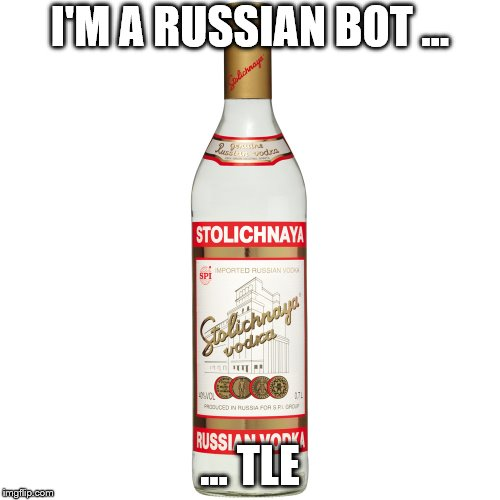 Russian Bot. Fake Out Week, till Sep. 15, a One_Girl_Band event. | I'M A RUSSIAN BOT ... … TLE | image tagged in stoli,fake,fake out week,russian bots | made w/ Imgflip meme maker