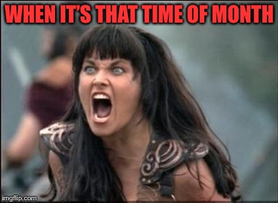 Angry Xena | WHEN IT'S THAT TIME OF MONTH | image tagged in angry xena | made w/ Imgflip meme maker