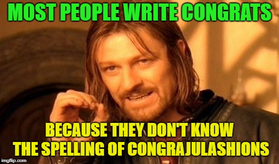 See, I told you so! | MOST PEOPLE WRITE CONGRATS BECAUSE THEY DON'T KNOW THE SPELLING OF CONGRAJULASHIONS | image tagged in memes,one does not simply,funny,spelling | made w/ Imgflip meme maker