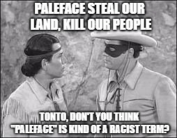 "PALEFACE STEAL OUR LAND, KILL OUR PEOPLE TONTO, DON'T YOU THINK ""PALEFACE"" IS KIND OF A RACIST TERM? 