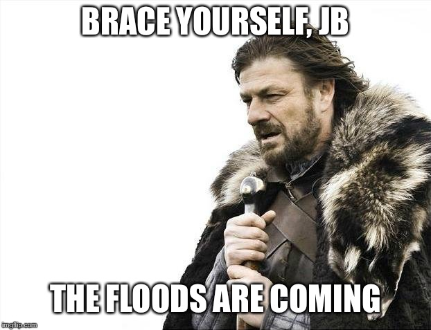 Brace Yourselves X is Coming Meme | BRACE YOURSELF, JB THE FLOODS ARE COMING | image tagged in memes,brace yourselves x is coming | made w/ Imgflip meme maker