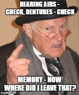Back In My Day Meme | HEARING AIDS - CHECK, DENTURES - CHECK MEMORY - NOW WHERE DID I LEAVE THAT? | image tagged in memes,back in my day | made w/ Imgflip meme maker