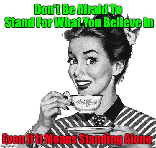 Yep | Don't Be Afraid To Stand For What You Believe In Even If It Means Standing Alone | image tagged in retro woman teacup,memes,motivation,motivational | made w/ Imgflip meme maker