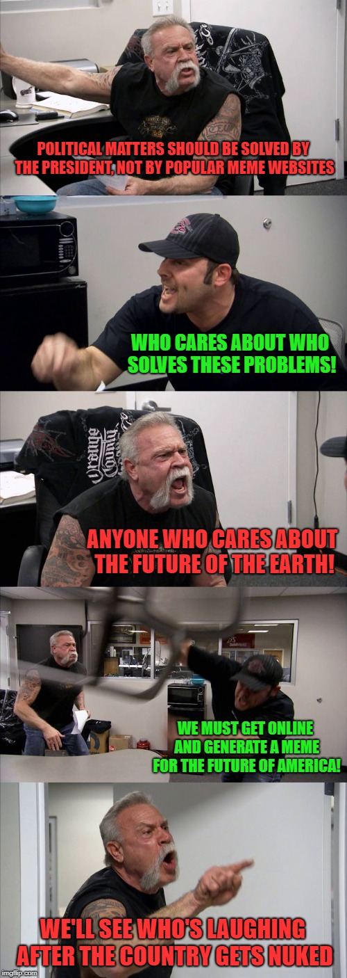 American Chopper Argument Meme | POLITICAL MATTERS SHOULD BE SOLVED BY THE PRESIDENT, NOT BY POPULAR MEME WEBSITES WHO CARES ABOUT WHO SOLVES THESE PROBLEMS! ANYONE WHO CARE | image tagged in memes,american chopper argument | made w/ Imgflip meme maker