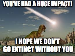 YOU'VE HAD A HUGE IMPACT! I HOPE WE DON'T GO EXTINCT WITHOUT YOU | image tagged in comet impact | made w/ Imgflip meme maker