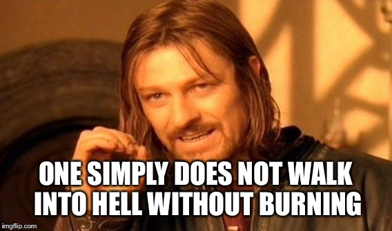 One Does Not Simply Meme | ONE SIMPLY DOES NOT WALK INTO HELL WITHOUT BURNING | image tagged in memes,one does not simply | made w/ Imgflip meme maker