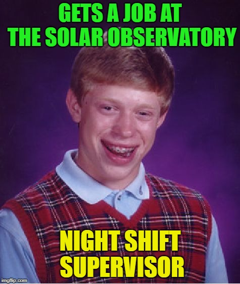 Things are looking up | GETS A JOB AT THE SOLAR OBSERVATORY NIGHT SHIFT SUPERVISOR | image tagged in memes,bad luck brian,funny,night shift | made w/ Imgflip meme maker