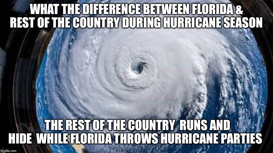 WHAT THE DIFFERENCE BETWEEN FLORIDA & REST OF THE COUNTRY DURING HURRICANE SEASON THE REST OF THE COUNTRY  RUNS AND HIDE  WHILE FLORIDA THRO | image tagged in hurricane,hurricane florence,hurricane irma,ivan,meanwhile in florida | made w/ Imgflip meme maker