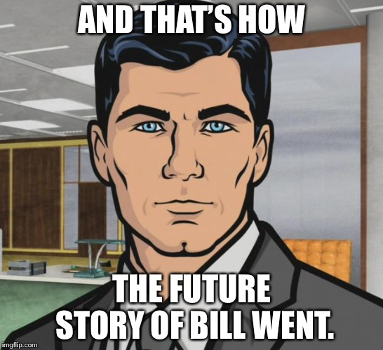 Archer Meme | AND THAT'S HOW THE FUTURE STORY OF BILL WENT. | image tagged in memes,archer | made w/ Imgflip meme maker