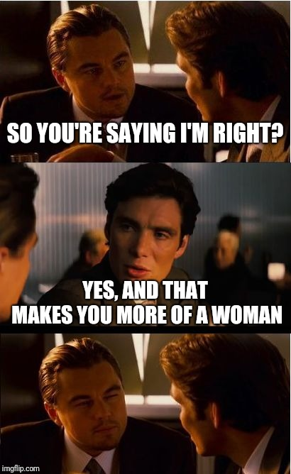 Women are always right, so it's manly to be wrong | SO YOU'RE SAYING I'M RIGHT? YES, AND THAT MAKES YOU MORE OF A WOMAN | image tagged in memes,inception,woman,manly | made w/ Imgflip meme maker