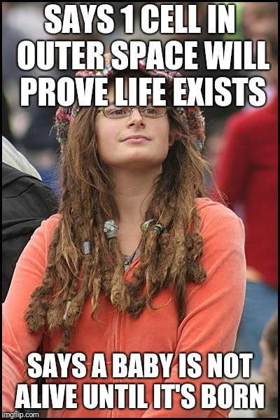 College Liberal | SAYS 1 CELL IN OUTER SPACE WILL PROVE LIFE EXISTS SAYS A BABY IS NOT ALIVE UNTIL IT'S BORN | image tagged in memes,college liberal | made w/ Imgflip meme maker