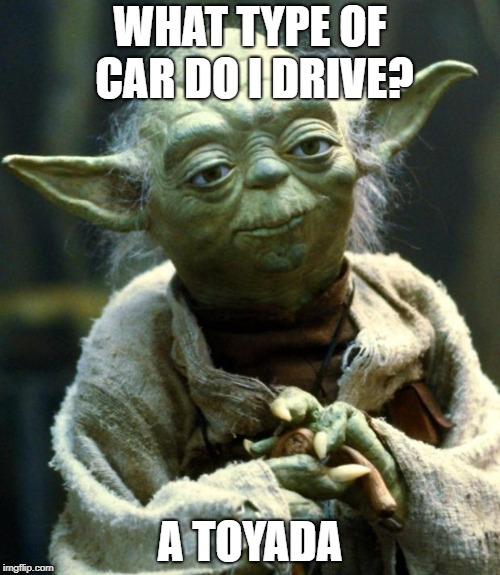 Star Wars Yoda Meme | WHAT TYPE OF CAR DO I DRIVE? A TOYADA | image tagged in memes,star wars yoda | made w/ Imgflip meme maker