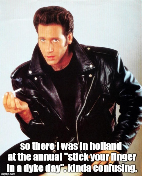 "adc got confused at the dyke festival  | so there I was in holland at the annual ""stick your finger in a dyke day"". kinda confusing. 