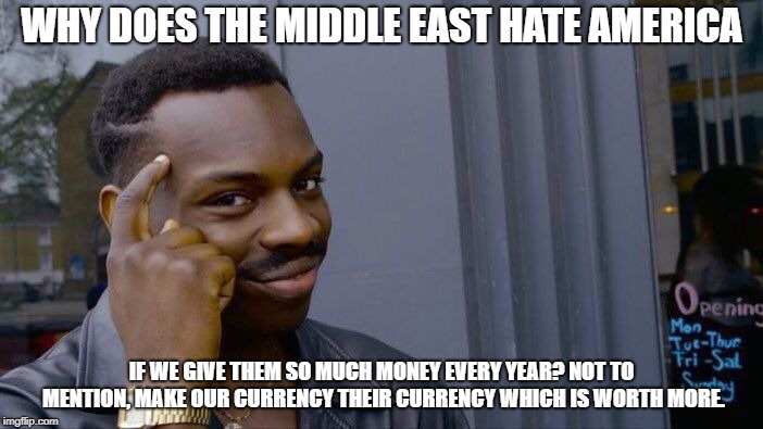 Roll Safe Think About It Meme | WHY DOES THE MIDDLE EAST HATE AMERICA IF WE GIVE THEM SO MUCH MONEY EVERY YEAR? NOT TO MENTION, MAKE OUR CURRENCY THEIR CURRENCY WHICH IS WO | image tagged in memes,roll safe think about it | made w/ Imgflip meme maker