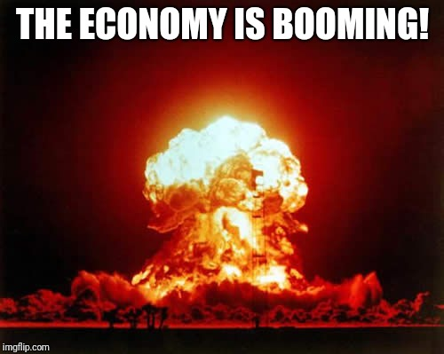 THE ECONOMY IS BOOMING! | image tagged in memes,nuclear explosion | made w/ Imgflip meme maker