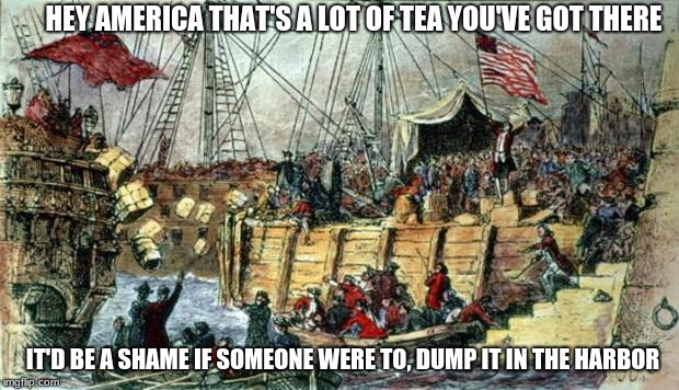 HEY AMERICA THAT'S A LOT OF TEA YOU'VE GOT THERE IT'D BE A SHAME IF SOMEONE WERE TO, DUMP IT IN THE HARBOR | image tagged in boston tea party | made w/ Imgflip meme maker