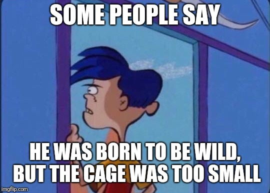 Rolf meme | SOME PEOPLE SAY HE WAS BORN TO BE WILD, BUT THE CAGE WAS TOO SMALL | image tagged in rolf meme,ed edd n eddy,ed edd n eddy rolf,memes | made w/ Imgflip meme maker
