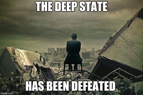 End of the world  |  THE DEEP STATE; HAS BEEN DEFEATED | image tagged in end of the world | made w/ Imgflip meme maker