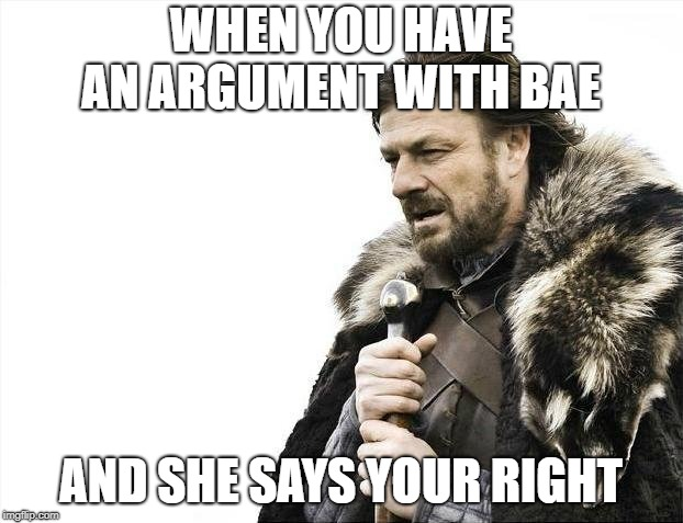 Brace Yourselves X is Coming Meme | WHEN YOU HAVE AN ARGUMENT WITH BAE AND SHE SAYS YOUR RIGHT | image tagged in memes,brace yourselves x is coming | made w/ Imgflip meme maker