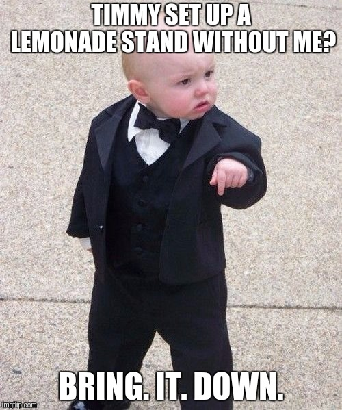 Baby Godfather Meme |  TIMMY SET UP A LEMONADE STAND WITHOUT ME? BRING. IT. DOWN. | image tagged in memes,baby godfather | made w/ Imgflip meme maker