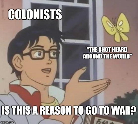 "Is This A Pigeon Meme |  COLONISTS; ""THE SHOT HEARD AROUND THE WORLD""; IS THIS A REASON TO GO TO WAR? 