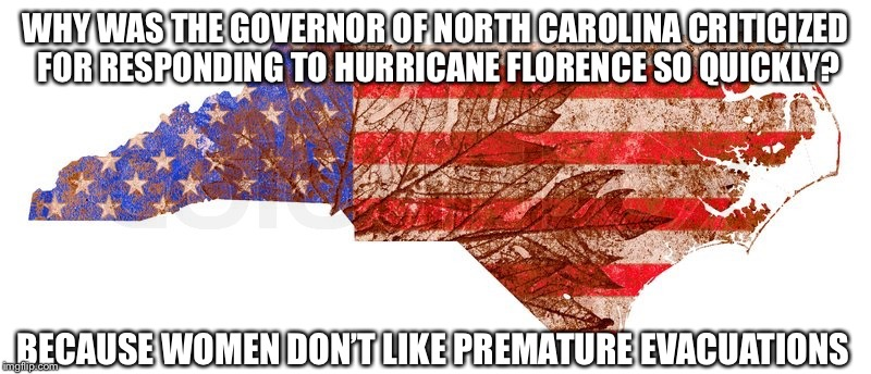 Responding to Hurricane Florence so quickly? | WHY WAS THE GOVERNOR OF NORTH CAROLINA CRITICIZED FOR RESPONDING TO HURRICANE FLORENCE SO QUICKLY? BECAUSE WOMEN DON'T LIKE PREMATURE EVACUA | image tagged in north carolina,hurricane florence,governor | made w/ Imgflip meme maker