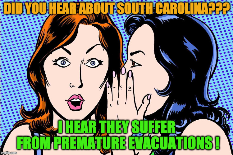 Premature Evacuations | DID YOU HEAR ABOUT SOUTH CAROLINA??? I HEAR THEY SUFFER FROM PREMATURE EVACUATIONS ! | image tagged in south carolina,hurricane florence,premature | made w/ Imgflip meme maker