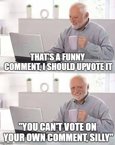 "Life sucks | THAT'S A FUNNY COMMENT, I SHOULD UPVOTE IT ""YOU CAN'T VOTE ON YOUR OWN COMMENT, SILLY"" 