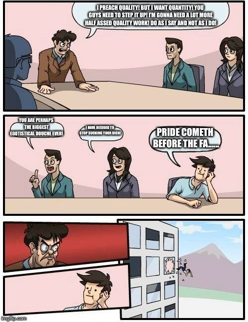 Boardroom Meeting Suggestion Meme | I PREACH QUALITY! BUT I WANT QUANTITY! YOU GUYS NEED TO STEP IT UP! I'M GONNA NEED A LOT MORE HALF ASSED QUALITY WORK! DO AS I SAY AND NOT A | image tagged in memes,boardroom meeting suggestion | made w/ Imgflip meme maker