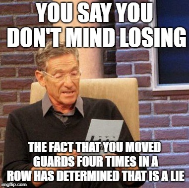 Maury Lie Detector Meme  YOU SAY YOU DONT MIND LOSING THE FACT THAT YOU MOVED GUARDS FOUR TIMES IN A ROW HAS DETERMINED THAT IS A LIE  image tagged in memesmaury lie detector  made w Imgflip meme maker